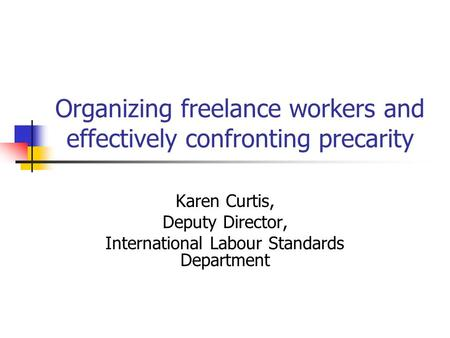 Organizing freelance workers and effectively confronting precarity Karen Curtis, Deputy Director, International Labour Standards Department.
