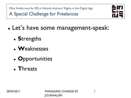 28/04/2011MANAGING CHANGE IN JOURNALISM 1 Lets have some management-speak: Strengths Weaknesses Opportunities Threats Mike Holderness for EFJ in Helsinki: