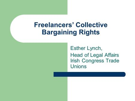 Freelancers Collective Bargaining Rights Esther Lynch, Head of Legal Affairs Irish Congress Trade Unions.