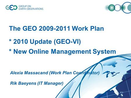 The GEO 2009-2011 Work Plan * 2010 Update (GEO-VI) * New Online Management System Alexia Massacand (Work Plan Coordinator) Rik Baeyens (IT Manager)