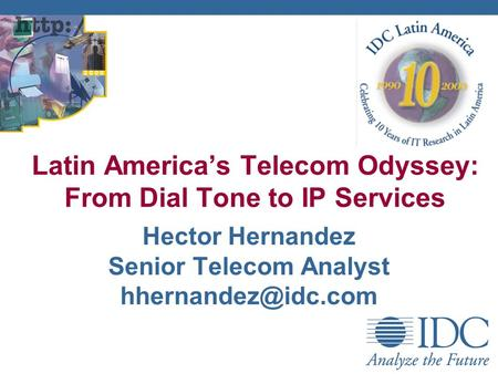 Hector Hernandez Senior Telecom Analyst Latin Americas Telecom Odyssey: From Dial Tone to IP Services.