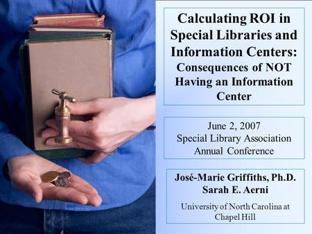 Calculating ROI in Special Libraries and Information Centers: Consequences of NOT Having an Information Center José-Marie Griffiths, Ph.D. Sarah E. Aerni.
