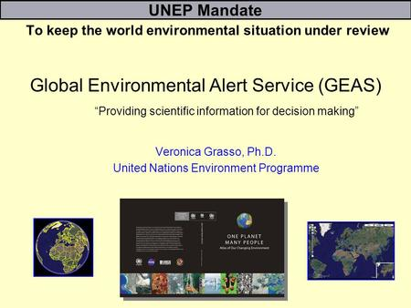 Global Environmental Alert Service (GEAS) Providing scientific information for decision making Veronica Grasso, Ph.D. United Nations Environment Programme.