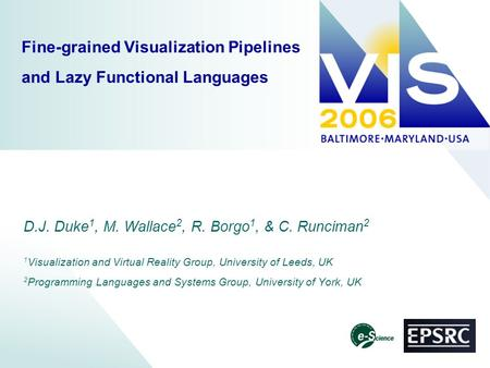 Fine-grained Visualization Pipelines and Lazy Functional Languages D.J. Duke 1, M. Wallace 2, R. Borgo 1, & C. Runciman 2 1 Visualization and Virtual Reality.