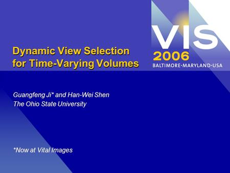 Dynamic View Selection for Time-Varying Volumes Guangfeng Ji* and Han-Wei Shen The Ohio State University *Now at Vital Images.