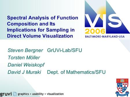Spectral Analysis of Function Composition and Its Implications for Sampling in Direct Volume Visualization Steven Bergner 	GrUVi-Lab/SFU Torsten Möller.