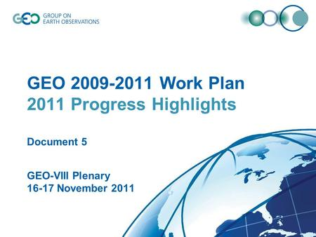 © GEO Secretariat GEO 2009-2011 Work Plan 2011 Progress Highlights Document 5 GEO-VIII Plenary 16-17 November 2011.