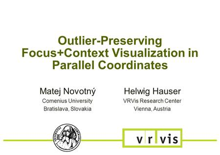 Outlier-Preserving Focus+Context Visualization in Parallel Coordinates Matej Novotný Comenius University Bratislava, Slovakia Helwig Hauser VRVis Research.