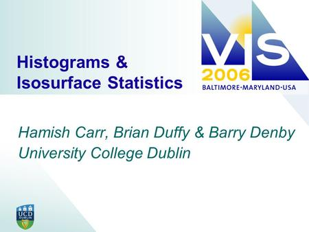Histograms & Isosurface Statistics Hamish Carr, Brian Duffy & Barry Denby University College Dublin.