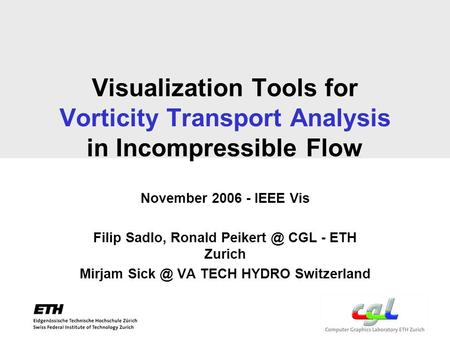 Visualization Tools for Vorticity Transport Analysis in Incompressible Flow November 2006 - IEEE Vis Filip Sadlo, Ronald CGL - ETH Zurich Mirjam.