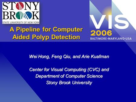 A Pipeline for Computer Aided Polyp Detection Wei Hong, Feng Qiu, and Arie Kuafman Center for Visual Computing (CVC) and Department of Computer Science.