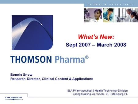 T H O M S O N S C I E N T I F I C Bonnie Snow Research Director, Clinical Content & Applications Whats New: Sept 2007 – March 2008 SLA Pharmaceutical &