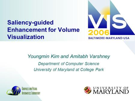 Saliency-guided Enhancement for Volume Visualization Youngmin Kim and Amitabh Varshney Department of Computer Science University of Maryland at College.