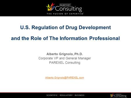 U.S. Regulation of Drug Development and the Role of The Information Professional Alberto Grignolo, Ph.D. Corporate VP and General Manager PAREXEL Consulting.