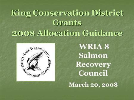 King Conservation District Grants 200 8 Allocation Guidance WRIA 8 Salmon Recovery Council March 20, 2008.