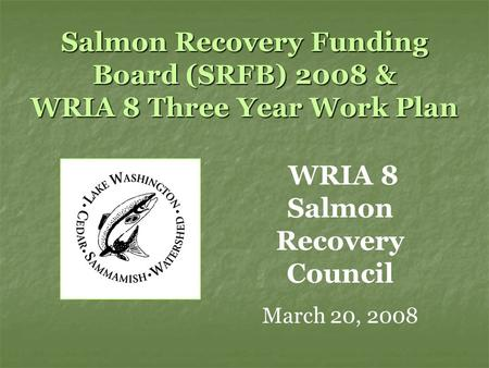 Salmon Recovery Funding Board (SRFB) 2008 & WRIA 8 Three Year Work Plan WRIA 8 Salmon Recovery Council March 20, 2008.