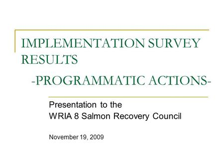 IMPLEMENTATION SURVEY RESULTS -PROGRAMMATIC ACTIONS- Presentation to the WRIA 8 Salmon Recovery Council November 19, 2009.