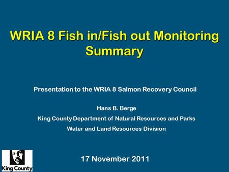 WRIA 8 Fish in/Fish out Monitoring Summary Hans B. Berge King County Department of Natural Resources and Parks Water and Land Resources Division Presentation.