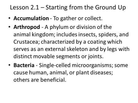 Lesson 2.1 – Starting from the Ground Up Accumulation - To gather or collect. Arthropod - A phylum or division of the animal kingdom; includes insects,