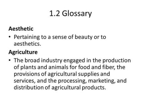 1.2 Glossary Aesthetic Pertaining to a sense of beauty or to aesthetics. Agriculture The broad industry engaged in the production of plants and animals.