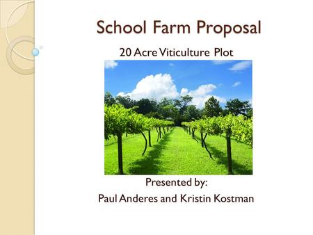 School Farm Proposal 20 Acre Viticulture Plot July 16, 2010 Presented by: Paul Anderes and Kristin Kostman.