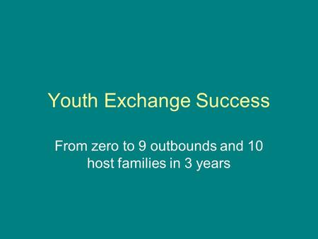 Youth Exchange Success From zero to 9 outbounds and 10 host families in 3 years.