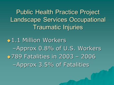 Public Health Practice Project Landscape Services Occupational Traumatic Injuries 1.1 Million Workers 1.1 Million Workers –Approx 0.8% of U.S. Workers.
