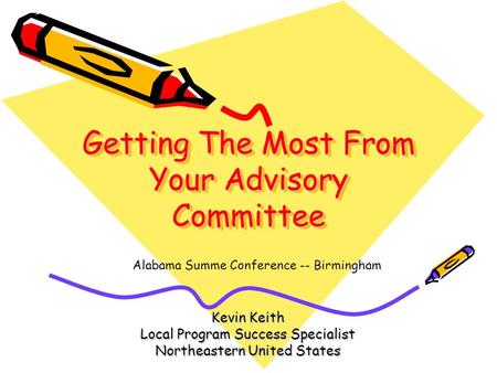 Getting The Most From Your Advisory Committee Kevin Keith Local Program Success Specialist Northeastern United States Alabama Summe Conference -- Birmingham.