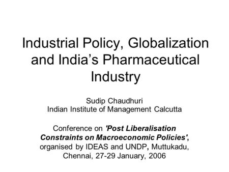 Industrial Policy, Globalization and Indias Pharmaceutical Industry Sudip Chaudhuri Indian Institute of Management Calcutta Conference on 'Post Liberalisation.