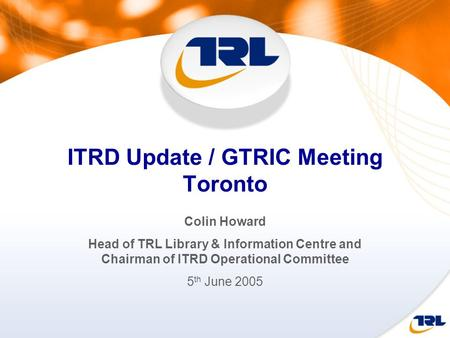 ITRD Update / GTRIC Meeting Toronto Colin Howard Head of TRL Library & Information Centre and Chairman of ITRD Operational Committee 5 th June 2005.