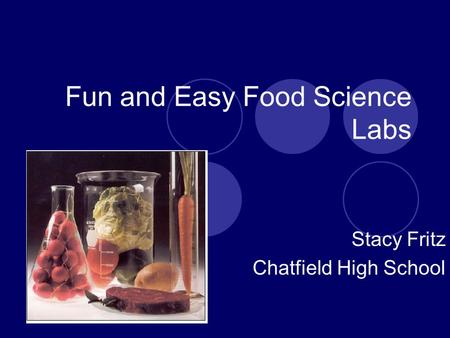 Fun and Easy Food Science Labs Stacy Fritz Chatfield High School.