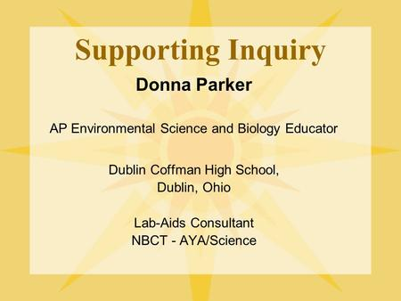Supporting Inquiry Donna Parker AP Environmental Science and Biology Educator Dublin Coffman High School, Dublin, Ohio Lab-Aids Consultant NBCT - AYA/Science.