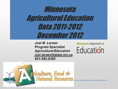 Minnesota Agricultural Education Data 2011-2012 December 2012 Joel M. Larsen Program Specialist Agricultural Education 651-582-8395.