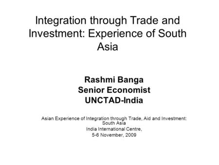 Integration through Trade and Investment: Experience of South Asia Rashmi Banga Senior Economist UNCTAD-India Asian Experience of Integration through Trade,