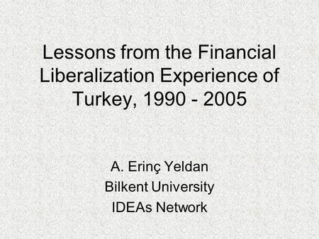 Lessons from the Financial Liberalization Experience of Turkey, 1990 - 2005 A. Erinç Yeldan Bilkent University IDEAs Network.
