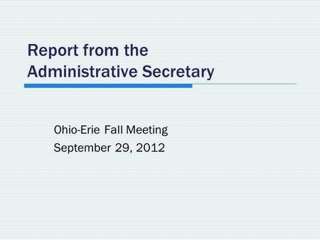 Report from the Administrative Secretary Ohio-Erie Fall Meeting September 29, 2012.