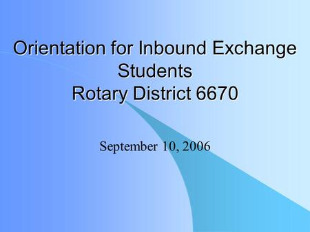 Orientation for Inbound Exchange Students Rotary District 6670 September 10, 2006.