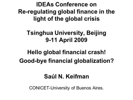 IDEAs Conference on Re-regulating global finance in the light of the global crisis Tsinghua University, Beijing 9-11 April 2009 Hello global financial.