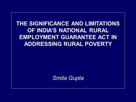THE SIGNIFICANCE AND LIMITATIONS OF INDIAS NATIONAL RURAL EMPLOYMENT GUARANTEE ACT IN ADDRESSING RURAL POVERTY Smita Gupta.