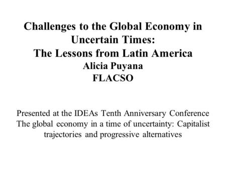 Challenges to the Global Economy in Uncertain Times: The Lessons from Latin America Alicia Puyana FLACSO Presented at the IDEAs Tenth Anniversary Conference.