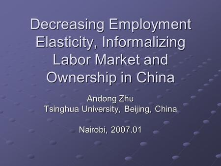 Decreasing Employment Elasticity, Informalizing Labor Market and Ownership in China Andong Zhu Tsinghua University, Beijing, China Nairobi, 2007.01.