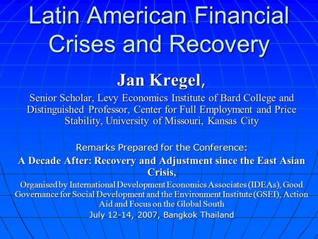 Latin American Financial Crises and Recovery Jan Kregel, Senior Scholar, Levy Economics Institute of Bard College and Distinguished Professor, Center for.