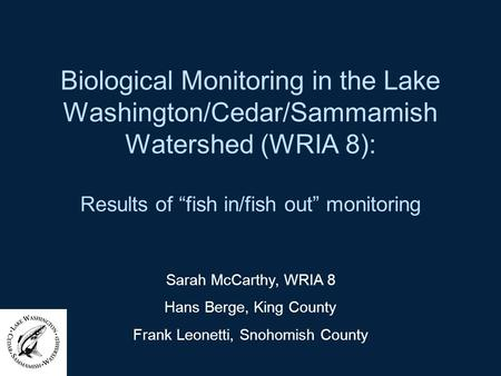 Biological Monitoring in the Lake Washington/Cedar/Sammamish Watershed (WRIA 8): Results of fish in/fish out monitoring Sarah McCarthy, WRIA 8 Hans Berge,