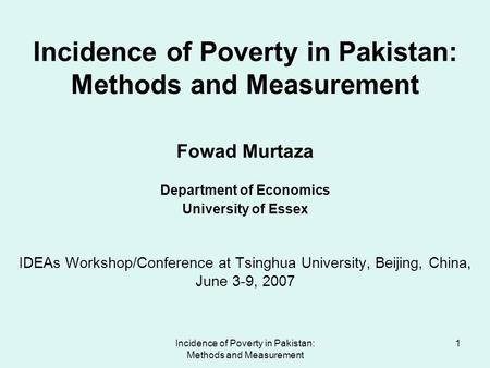 Incidence of Poverty in Pakistan: Methods and Measurement 1 Incidence of Poverty in Pakistan: Methods and Measurement Fowad Murtaza Department of Economics.