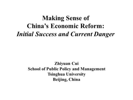 Making Sense of Chinas Economic Reform: Initial Success and Current Danger Zhiyuan Cui School of Public Policy and Management Tsinghua University Beijing,