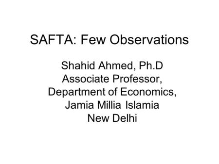 SAFTA: Few Observations Shahid Ahmed, Ph.D Associate Professor, Department of Economics, Jamia Millia Islamia New Delhi.