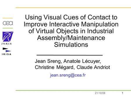 121/10/06 Using Visual Cues of Contact to Improve Interactive Manipulation of Virtual Objects in Industrial Assembly/Maintenance Simulations Jean Sreng,