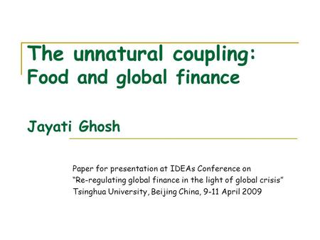 The unnatural coupling: Food and global finance Jayati Ghosh Paper for presentation at IDEAs Conference on Re-regulating global finance in the light of.