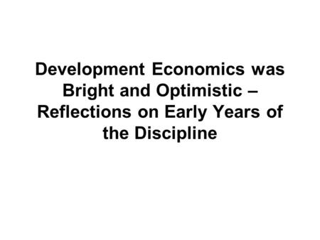 Development Economics was Bright and Optimistic – Reflections on Early Years of the Discipline.