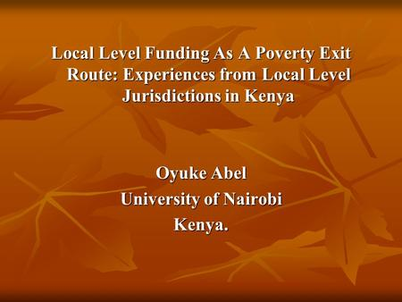 Local Level Funding As A Poverty Exit Route: Experiences from Local Level Jurisdictions in Kenya Oyuke Abel University of Nairobi Kenya.